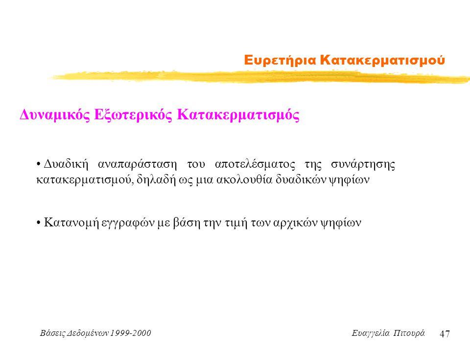 Βάσεις Δεδομένων 1999-2000 Ευαγγελία Πιτουρά 47 Ευρετήρια Κατακερματισμού Δυναμικός Εξωτερικός Κατακερματισμός Δυαδική αναπαράσταση του αποτελέσματος της συνάρτησης κατακερματισμού, δηλαδή ως μια ακολουθία δυαδικών ψηφίων Κατανομή εγγραφών με βάση την τιμή των αρχικών ψηφίων