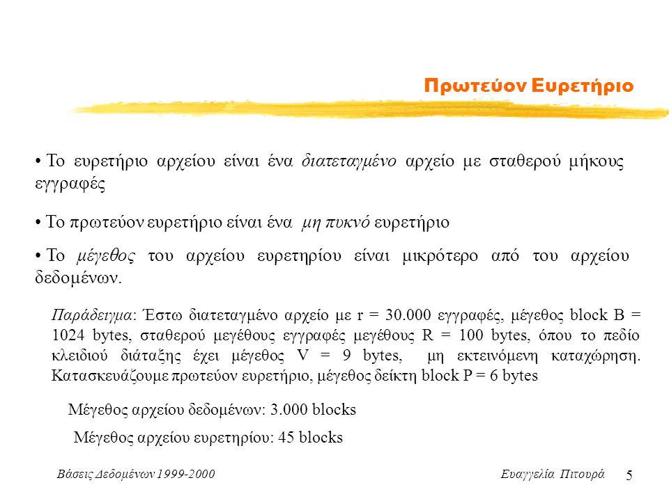 Βάσεις Δεδομένων 1999-2000 Ευαγγελία Πιτουρά 5 Πρωτεύον Ευρετήριο Το ευρετήριο αρχείου είναι ένα διατεταγμένο αρχείο με σταθερού μήκους εγγραφές Το πρωτεύον ευρετήριο είναι ένα μη πυκνό ευρετήριο Το μέγεθος του αρχείου ευρετηρίου είναι μικρότερο από του αρχείου δεδομένων.