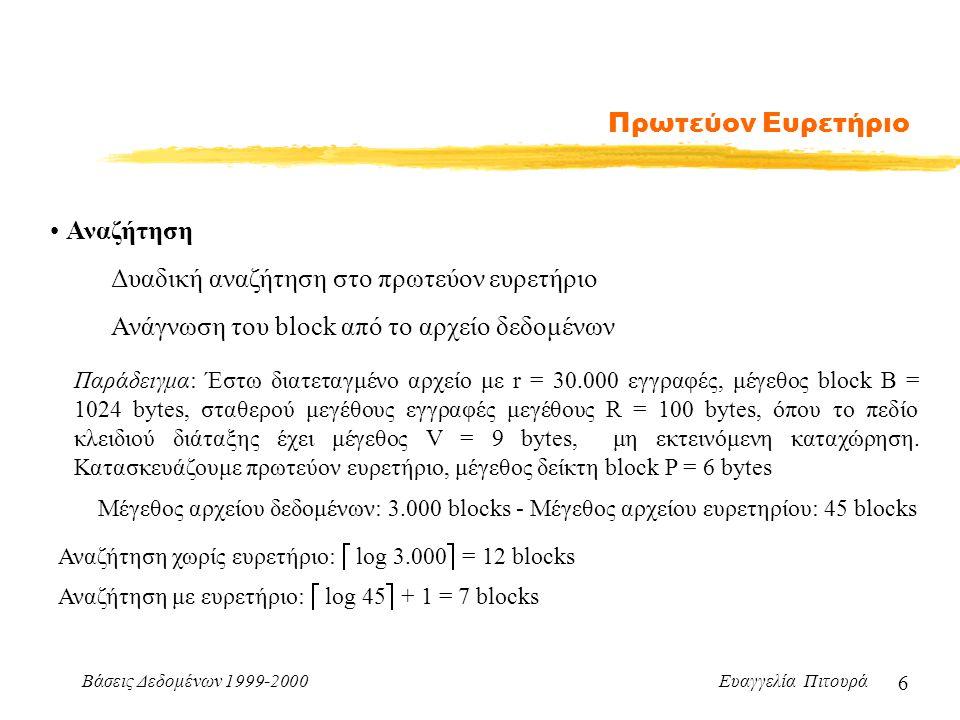 Βάσεις Δεδομένων 1999-2000 Ευαγγελία Πιτουρά 6 Πρωτεύον Ευρετήριο Αναζήτηση Δυαδική αναζήτηση στο πρωτεύον ευρετήριο Ανάγνωση του block από το αρχείο δεδομένων Παράδειγμα: Έστω διατεταγμένο αρχείο με r = 30.000 εγγραφές, μέγεθος block B = 1024 bytes, σταθερού μεγέθους εγγραφές μεγέθους R = 100 bytes, όπου το πεδίο κλειδιού διάταξης έχει μέγεθος V = 9 bytes, μη εκτεινόμενη καταχώρηση.