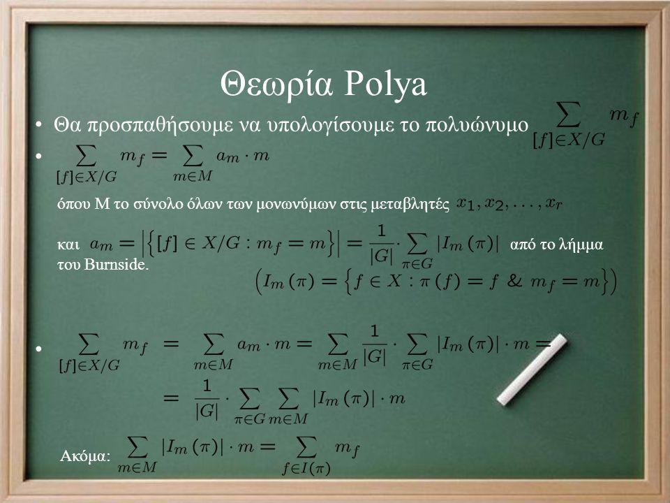 Θεωρία Polya Θα προσπαθήσουμε να υπολογίσουμε το πολυώνυμο όπου Μ το σύνολο όλων των μονωνύμων στις μεταβλητές και από το λήμμα του Burnside. Ακόμα: