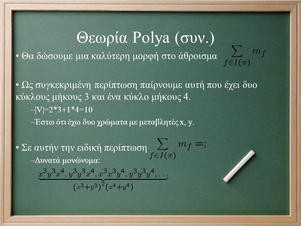 Θεωρία Polya (συν.) Θα δώσουμε μια καλύτερη μορφή στο άθροισμα Ως συγκεκριμένη περίπτωση παίρνουμε αυτή που έχει δυο κύκλους μήκους 3 και ένα κύκλο μήκους 4.