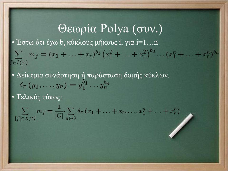 Θεωρία Polya (συν.) Έστω ότι έχω b i κύκλους μήκους i, για i=1…n Δείκτρια συνάρτηση ή παράσταση δομής κύκλων. Τελικός τύπος: