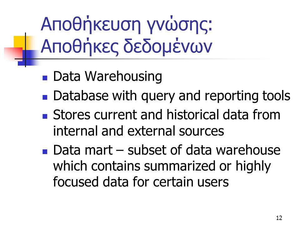 12 Αποθήκευση γνώσης: Αποθήκες δεδομένων Data Warehousing Database with query and reporting tools Stores current and historical data from internal and external sources Data mart – subset of data warehouse which contains summarized or highly focused data for certain users