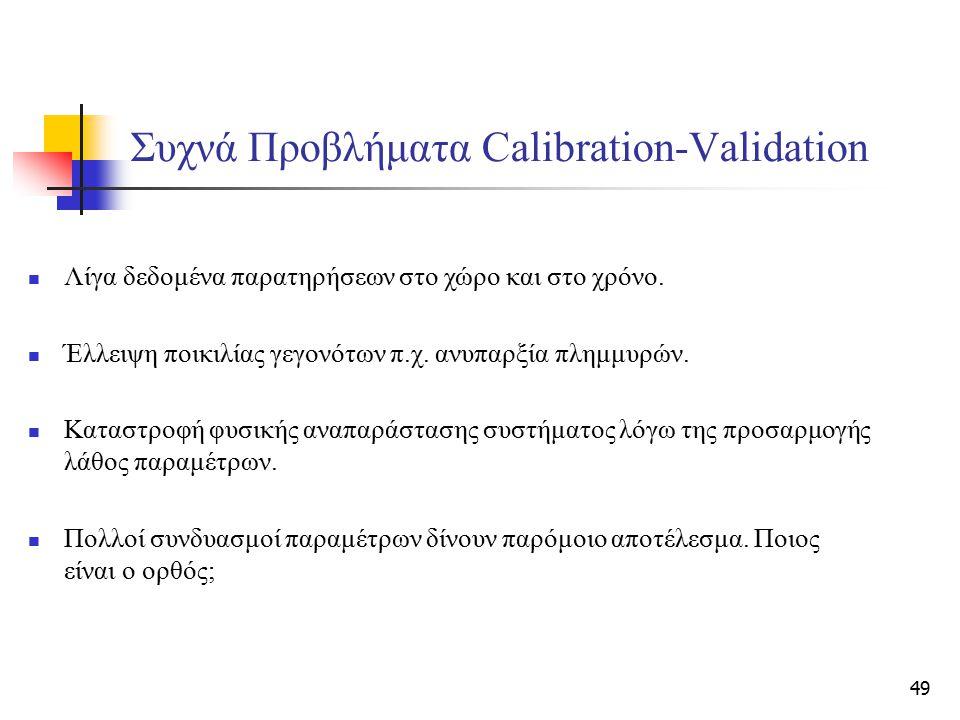 49 Συχνά Προβλήματα Calibration-Validation Λίγα δεδομένα παρατηρήσεων στο χώρο και στο χρόνο. Έλλειψη ποικιλίας γεγονότων π.χ. ανυπαρξία πλημμυρών. Κα