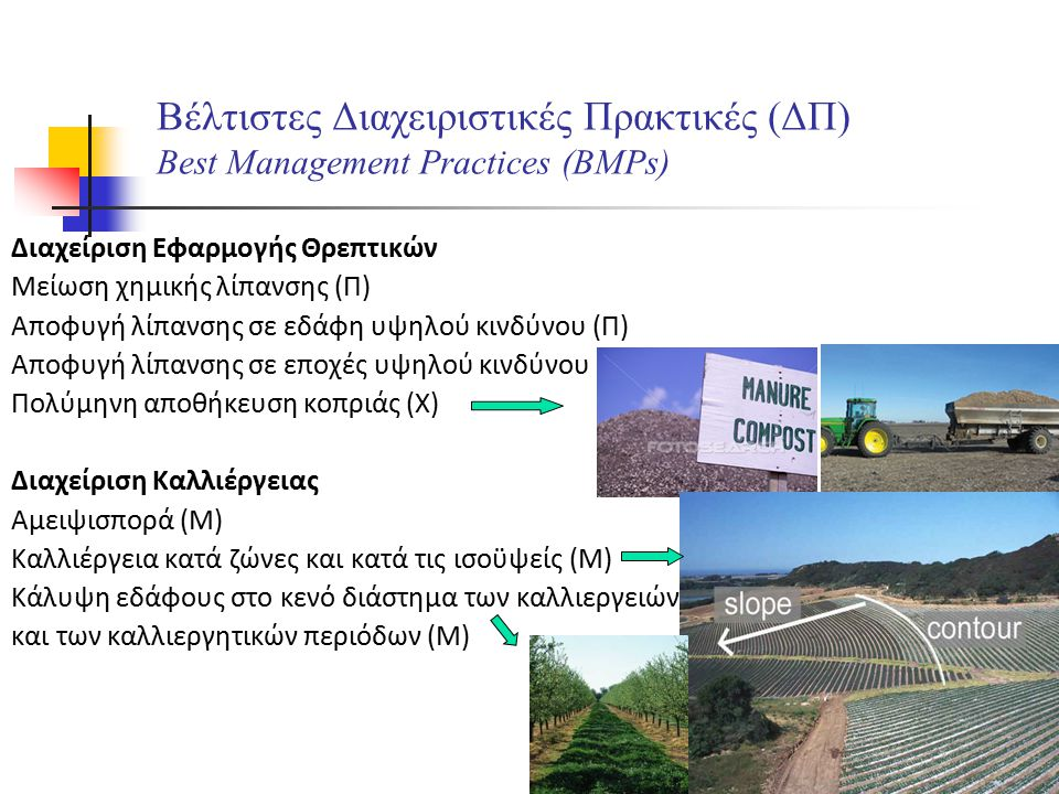 10 Βέλτιστες Διαχειριστικές Πρακτικές (ΔΠ) Best Management Practices (BMPs) Διαχείριση Ζωικής Παραγωγής Μείωση ζωικού κεφαλαίου (Π) Μείωση ημερήσιας χρονικής διάρκειας βόσκησης (Χ) Μείωση χρονικής περιόδου βόσκησης (Χ) Διαχείριση Εδαφικών Πόρων Διαμόρφωση αναβαθμίδων (Μ) Μείωση αρόσεων (Μ) Αλλαγή στο χρόνο αρόσεων (Χ) Συντηρητική (αβαθής) άροση (Μ) Άροση κατά τις ισοϋψείς και εγκάρσια στις κλίσεις (Μ) Εγκατάσταση ζωνών συγκράτησης εντός της εδαφικής περιοχής (Μ)