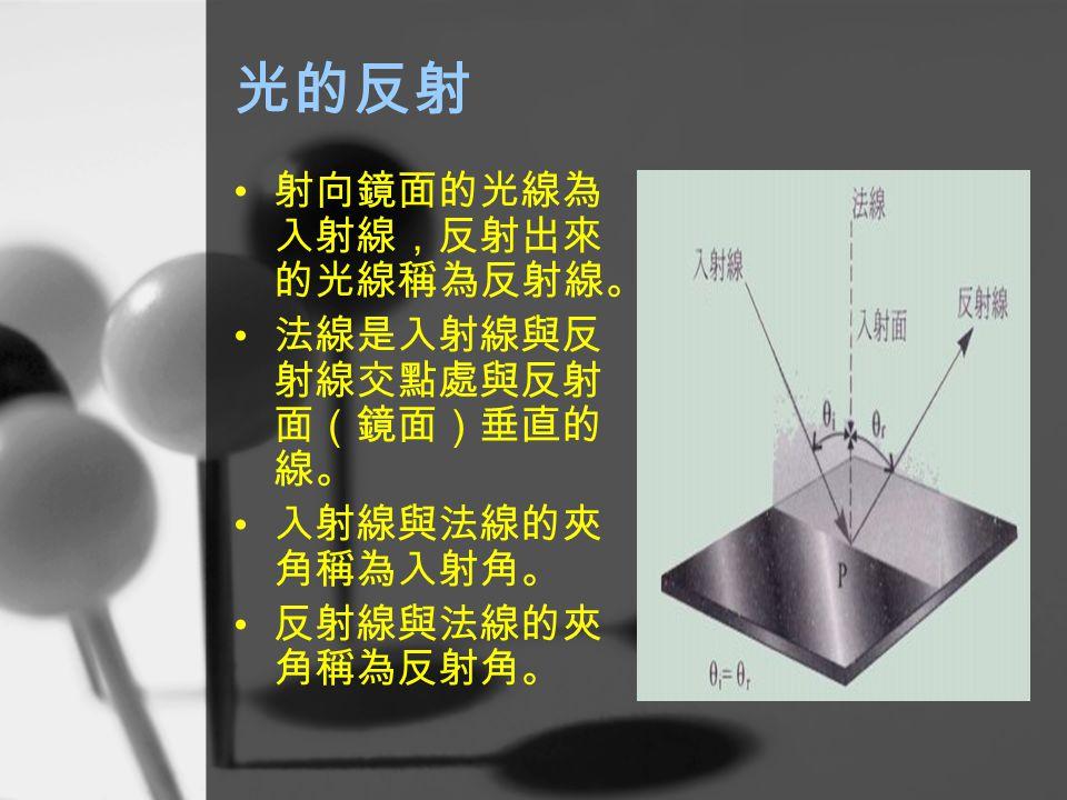 光的反射 射向鏡面的光線為 入射線,反射出來 的光線稱為反射線。 法線是入射線與反 射線交點處與反射 面(鏡面)垂直的 線。 入射線與法線的夾 角稱為入射角。 反射線與法線的夾 角稱為反射角。