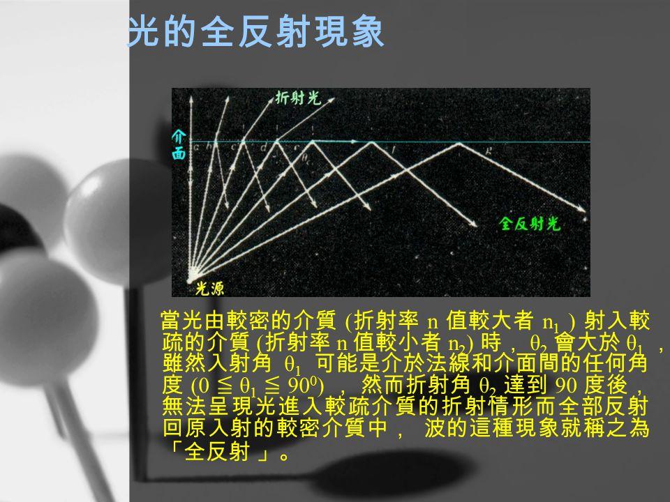 光的全反射現象 當光由較密的介質 ( 折射率 n 值較大者 n 1 ) 射入較 疏的介質 ( 折射率 n 值較小者 n 2 ) 時, θ 2 會大於 θ 1 , 雖然入射角 θ 1 可能是介於法線和介面間的任何角 度 (0 ≦ θ 1 ≦ 90 0 ) , 然而折射角 θ 2 達到 90 度後, 無法呈現光進入較疏介質的折射情形而全部反射 回原入射的較密介質中, 波的這種現象就稱之為 「全反射 」。