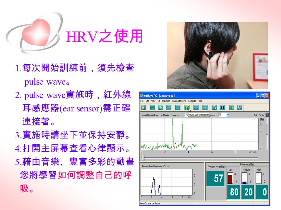 HRV 之使用 1. 每次開始訓練前,須先檢查 pulse wave 。 2. pulse wave 實施時,紅外線 耳感應器 (ear sensor) 需正確 連接著。 3. 實施時請坐下並保持安靜。 4. 打開主屏幕查看心律顯示。 5. 藉由音樂、豐富多彩的動畫 您將學習如何調整自己的呼 吸。