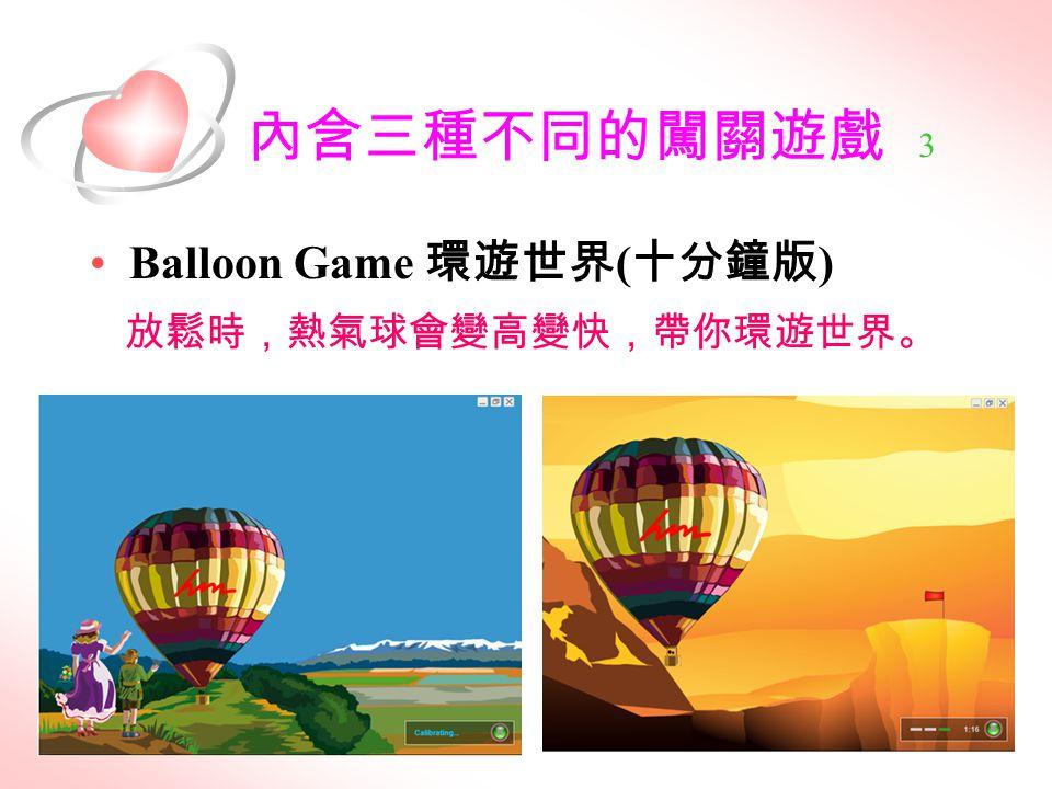 內含三種不同的闖關遊戲 3 Balloon Game 環遊世界 ( 十分鐘版 ) 放鬆時,熱氣球會變高變快,帶你環遊世界。