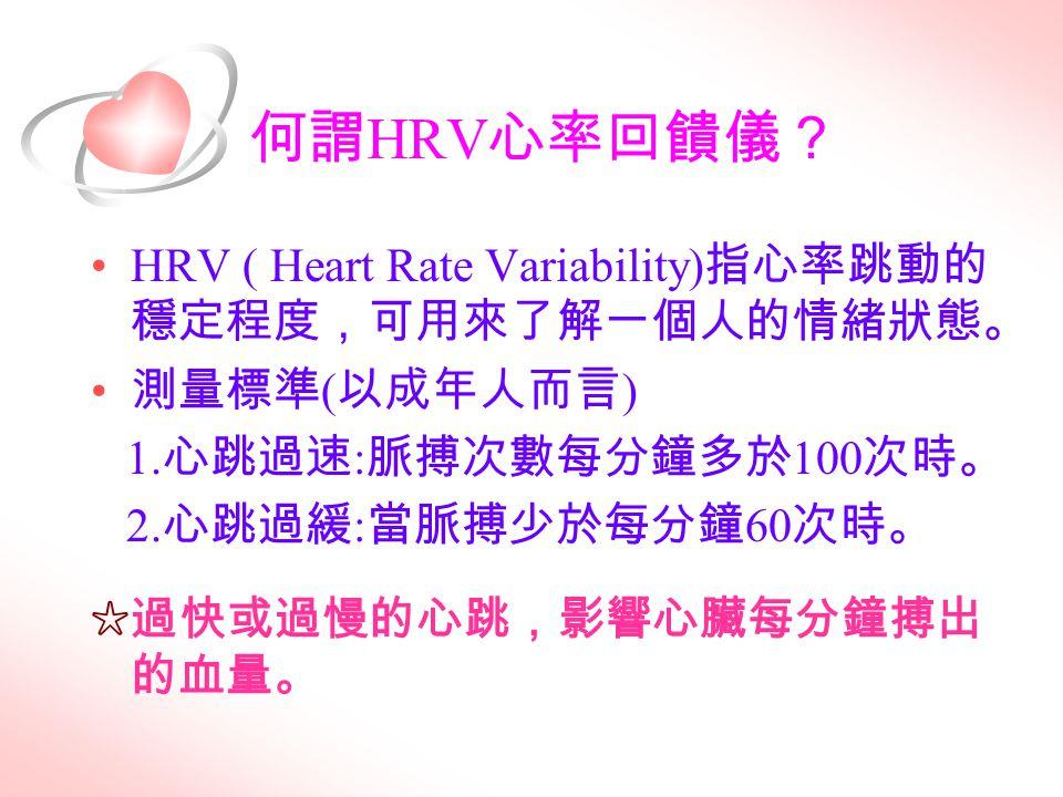 何謂 HRV 心率回饋儀? HRV ( Heart Rate Variability) 指心率跳動的 穩定程度,可用來了解一個人的情緒狀態。 測量標準 ( 以成年人而言 ) 1. 心跳過速 : 脈搏次數每分鐘多於 100 次時。 2. 心跳過緩 : 當脈搏少於每分鐘 60 次時。 ☆過快或過慢的心跳
