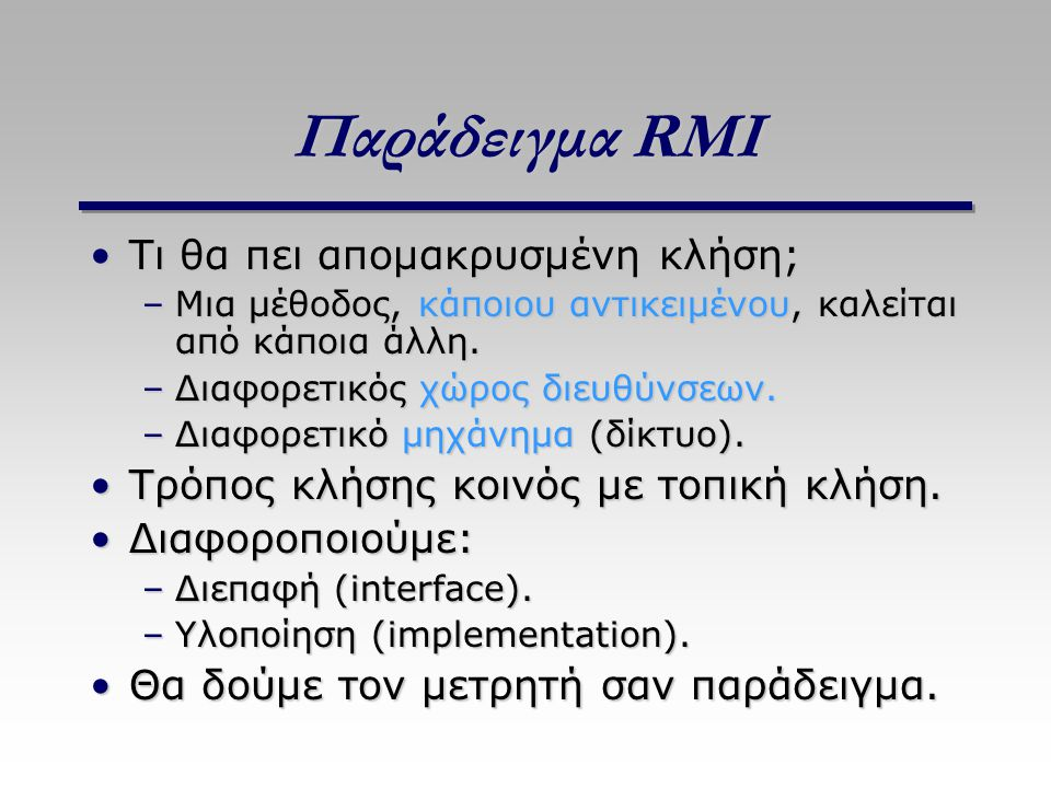 Παράδειγμα RMI Τι θα πει απομακρυσμένη κλήση;Τι θα πει απομακρυσμένη κλήση; –Μια μέθοδος, κάποιου αντικειμένου, καλείται από κάποια άλλη. –Διαφορετικό