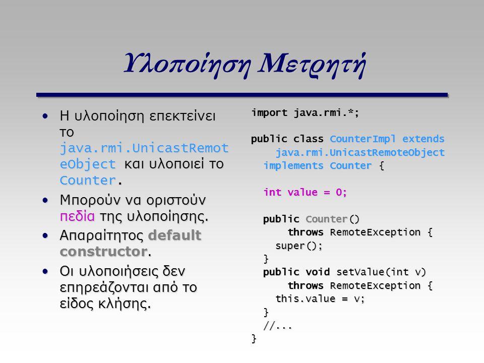 Υλοποίηση Μετρητή Η υλοποίηση επεκτείνει το java.rmi.UnicastRemot eObject και υλοποιεί το Counter.Η υλοποίηση επεκτείνει το java.rmi.UnicastRemot eObj