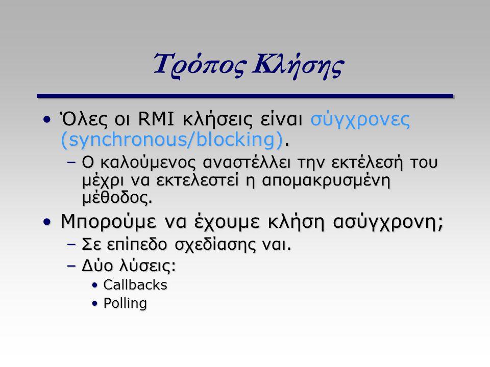 Τρόπος Κλήσης Όλες οι RMI κλήσεις είναι σύγχρονες (synchronous/blocking).Όλες οι RMI κλήσεις είναι σύγχρονες (synchronous/blocking). –Ο καλούμενος ανα