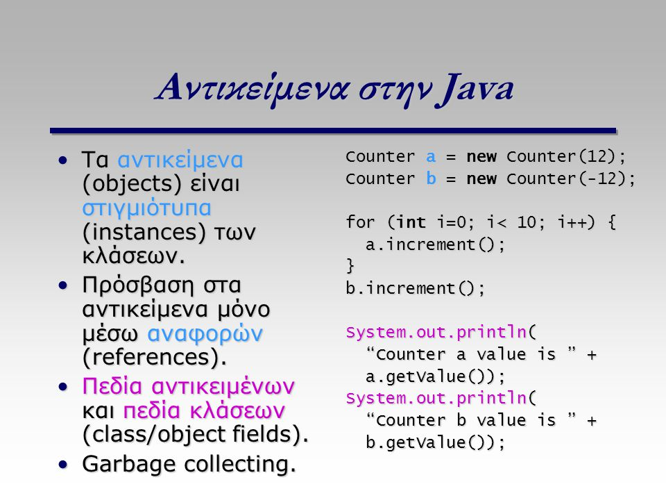 Αντικείμενα στην Java Τα αντικείμενα (objects) είναι στιγμιότυπα (instances) των κλάσεων.Τα αντικείμενα (objects) είναι στιγμιότυπα (instances) των κλ