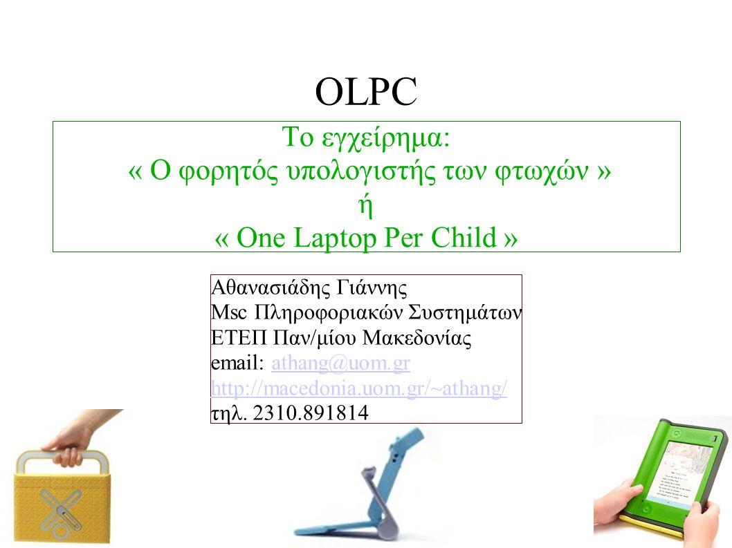 OLPC Το εγχείρημα: « Ο φορητός υπολογιστής των φτωχών » ή « One Laptop Per Child » Αθανασιάδης Γιάννης Msc Πληροφοριακών Συστημάτων ΕΤΕΠ Παν/μίου Μακεδονίας email: athang@uom.grathang@uom.gr http://macedonia.uom.gr/~athang/ τηλ.