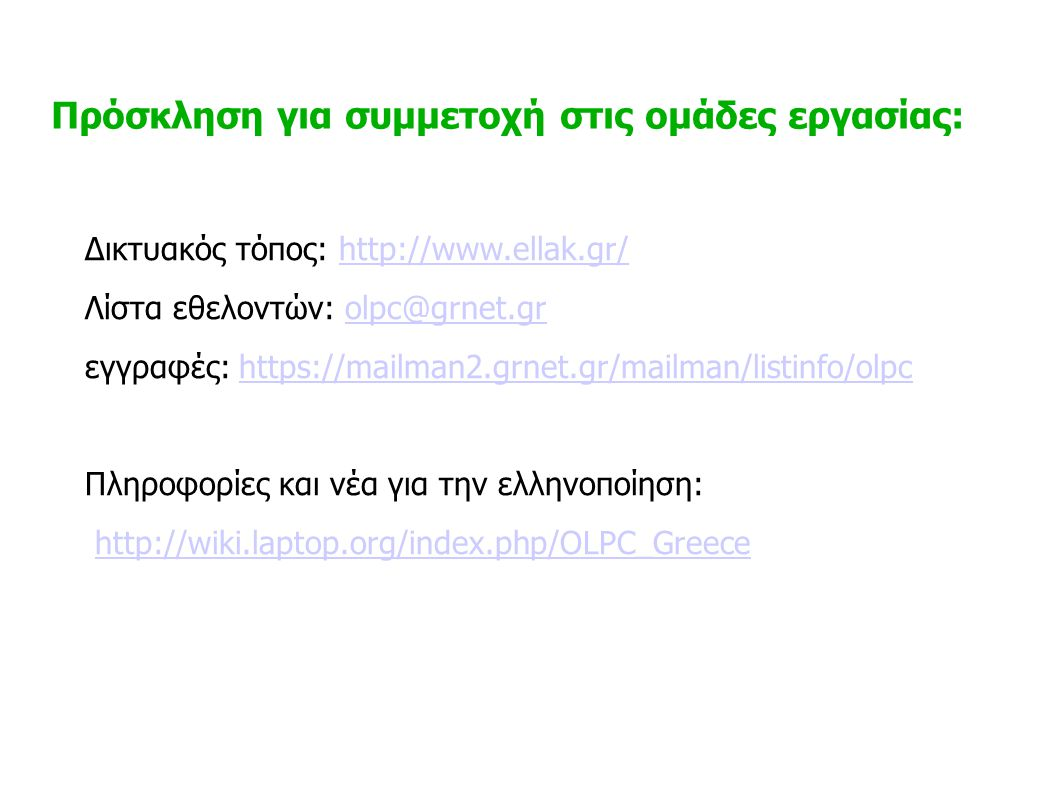 Δικτυακός τόπος: http://www.ellak.gr/http://www.ellak.gr/ Λίστα εθελοντών: olpc@grnet.grolpc@grnet.gr εγγραφές: https://mailman2.grnet.gr/mailman/listinfo/olpchttps://mailman2.grnet.gr/mailman/listinfo/olpc Πληροφορίες και νέα για την ελληνοποίηση: http://wiki.laptop.org/index.php/OLPC_Greece Πρόσκληση για συμμετοχή στις ομάδες εργασίας: