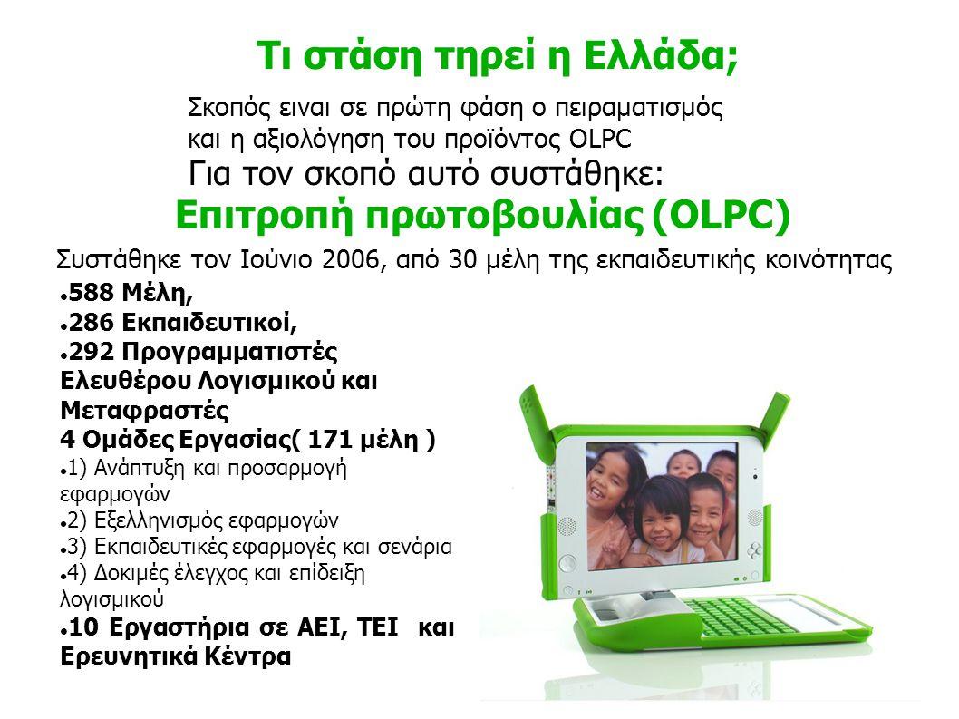 Τι στάση τηρεί η Ελλάδα; Σκοπός ειναι σε πρώτη φάση ο πειραματισμός και η αξιολόγηση του προϊόντος OLPC Για τον σκοπό αυτό συστάθηκε: Επιτροπή πρωτοβουλίας (OLPC) 588 Μέλη, 286 Εκπαιδευτικοί, 292 Προγραμματιστές Ελευθέρου Λογισμικού και Μεταφραστές 4 Ομάδες Εργασίας( 171 μέλη ) 1) Ανάπτυξη και προσαρμογή εφαρμογών 2) Εξελληνισμός εφαρμογών 3) Εκπαιδευτικές εφαρμογές και σενάρια 4) Δοκιμές έλεγχος και επίδειξη λογισμικού 10 Εργαστήρια σε ΑΕΙ, ΤΕΙ και Ερευνητικά Κέντρα Συστάθηκε τον Ιούνιο 2006, από 30 μέλη της εκπαιδευτικής κοινότητας