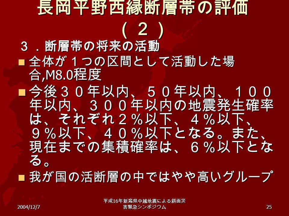 2004/12/7 平成 16 年新潟県中越地震による斜面災 害緊急シンポジウム 25 長岡平野西縁断層帯の評価 (2) 3.断層帯の将来の活動 全体が1つの区間として活動した場 合,M8.0 程度 全体が1つの区間として活動した場 合,M8.0 程度 今後30年以内、50年以内、100 年以内、3