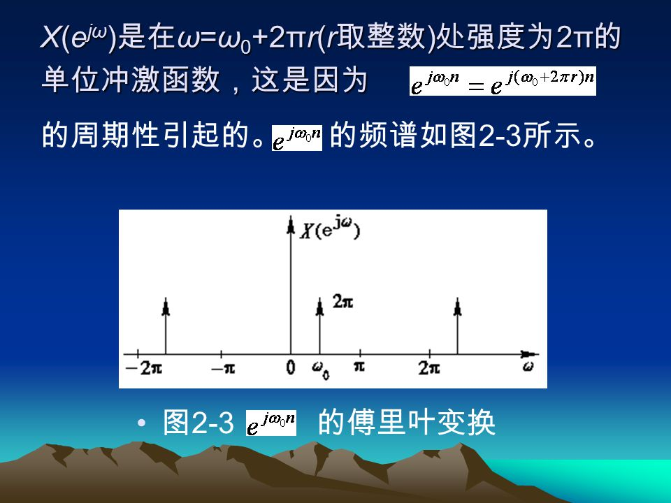 2.3.2 周期序列的傅里叶变换表示式 在模拟系统中, 的傅里叶 变换是在 Ω=Ω o 处的单位冲激函数,强度 是 2π ,即 对于时域离散系统中 ,暂时假定其 FT 的形式与上式一样,也是在 ω=ω 0 处的单位 冲激函数,强度为 2π ,即