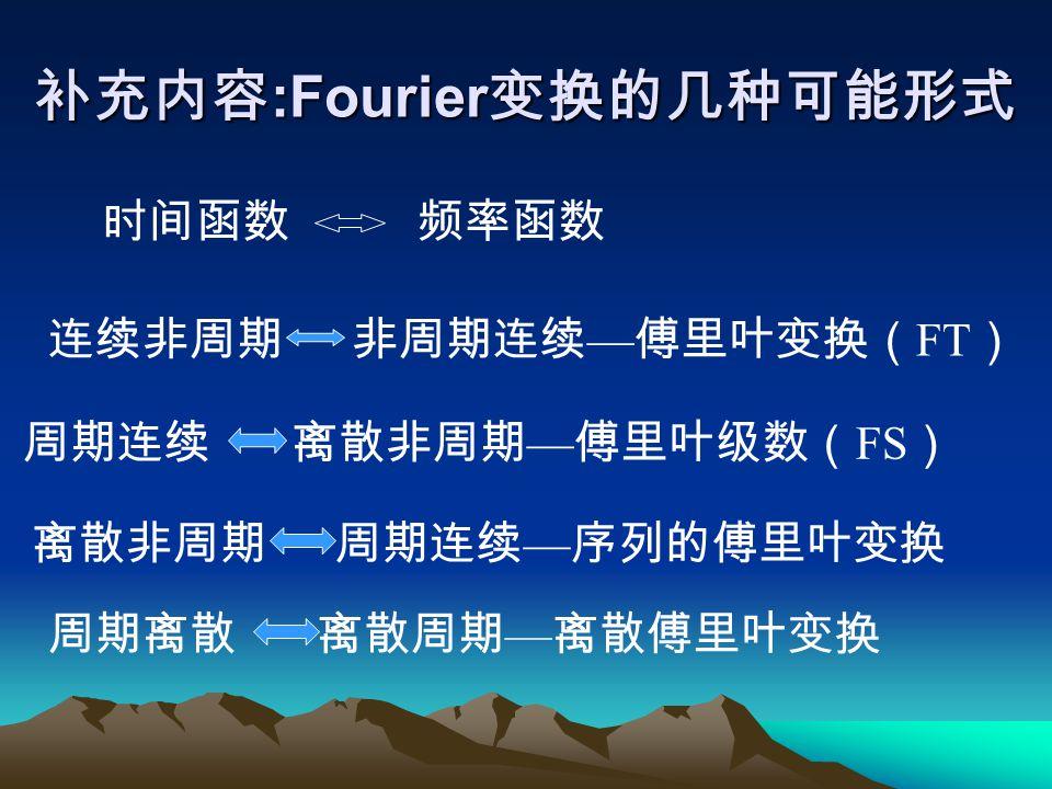 补充内容 :Fourier 变换的几种可能形式 时间函数 频率函数 连续非周期 非周期连续 — 傅里叶变换( FT ) 周期连续 离散非周期 — 傅里叶级数( FS ) 离散非周期 周期连续 — 序列的傅里叶变换 周期离散 离散周期 — 离散傅里叶变换