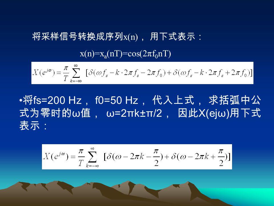 X a (jΩ) 是 Ω=±2πf 0 处的单位冲激函数, 强度为 π , 如图 2.4.2(a) 所示。 以 f s =200 Hz 对 x a (t) 进行采样得到采样信号 , 其 与 x a (t) 的 关系式为