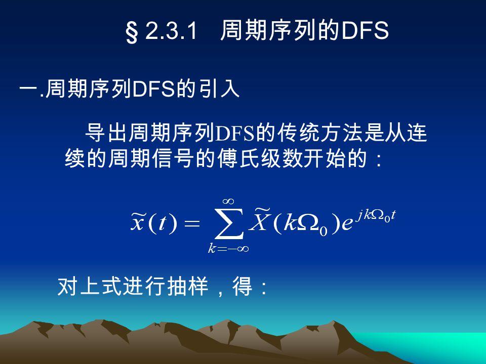 § 2.3.1 周期序列的 DFS 一. 周期序列 DFS 的引入 对上式进行抽样,得: 导出周期序列 DFS 的传统方法是从连 续的周期信号的傅氏级数开始的: