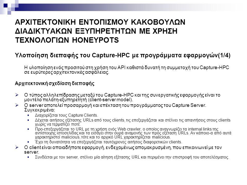 ΑΡΧΙΤΕΚΤΟΝΙΚΗ ΕΝΤΟΠΙΣΜΟΥ ΚΑΚΟΒΟΥΛΩΝ ΔΙΑΔΙΚΤΥΑΚΩΝ ΕΞΥΠΗΡΕΤΗΤΩΝ ΜΕ ΧΡΗΣΗ ΤΕΧΝΟΛΟΓΙΩΝ HONEYPOTS Υλοποίηση διεπαφής του Capture-HPC με προγράμματα εφαρμογών(2/4) Capture Server Capture Clients Clients Malicious Server Benign Server Response Request Response Attack Request Client Application Capture-HPC Αρχιτεκτονικό μοντέλο συστήματος