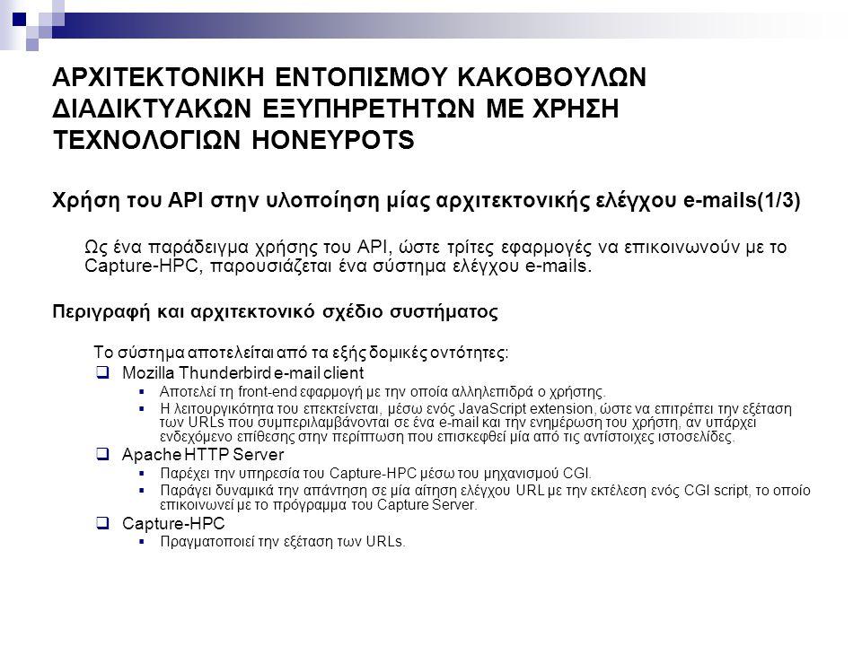 ΑΡΧΙΤΕΚΤΟΝΙΚΗ ΕΝΤΟΠΙΣΜΟΥ ΚΑΚΟΒΟΥΛΩΝ ΔΙΑΔΙΚΤΥΑΚΩΝ ΕΞΥΠΗΡΕΤΗΤΩΝ ΜΕ ΧΡΗΣΗ ΤΕΧΝΟΛΟΓΙΩΝ HONEYPOTS Χρήση του API στην υλοποίηση μίας αρχιτεκτονικής ελέγχου e-mails(2/3) Capture Server Capture Clients Malicious Server Benign Server URLs inspection results URLs Visiting Request Request Response Attack URLs Checking Request URLs inspection results URLs Checking Request Apache HTTP Server Mozilla Thunderbird e-mail client Capture-HPC Αρχιτεκτονική συστήματος ελέγχου e-mails