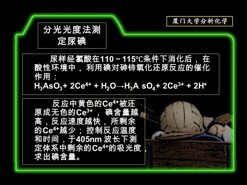 尿样经氯酸在 110 ~ 115 ℃条件下消化后, 在 酸性环境中, 利用碘对砷铈氧化还原反应的催化 作用: H 3 AsO 3 + 2Ce 4+ + H 2 O→H 3 A sO 4 + 2Ce 3+ + 2H + 反应中黄色的 Ce 4+ 被还 原成无色的 Ce 3+ , 碘含量越 高,反应速度越快, 所剩余 的 Ce 4+ 越少; 控制反应温度 和时间,于 405nm 波长下测 定体系中剩余的 Ce 4+ 的吸光度, 求出碘含量。 分光光度法测 定尿碘