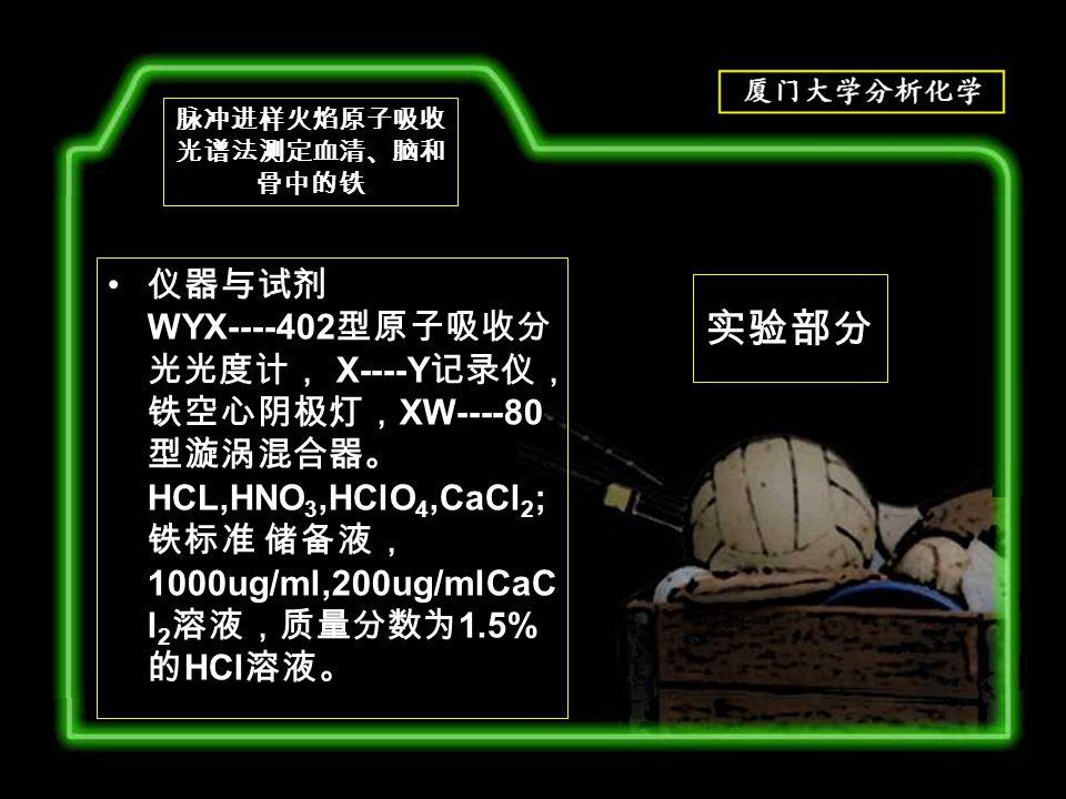 实验部分 仪器与试剂 WYX----402 型原子吸收分 光光度计, X----Y 记录仪, 铁空心阴极灯, XW----80 型漩涡混合器。 HCL,HNO 3,HClO 4,CaCl 2 ; 铁标准 储备液, 1000ug/ml,200ug/mlCaC l 2 溶液,质量分数为 1.5% 的 HCl 溶液。 脉冲进样火焰原子吸收 光谱法测定血清、脑和 骨中的铁