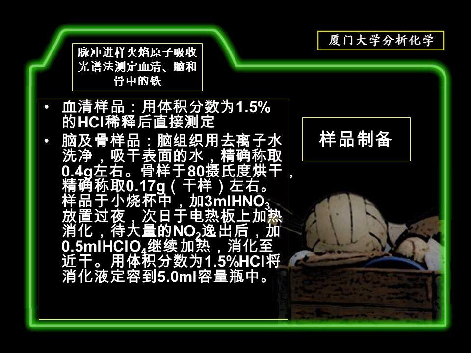 样品制备 血清样品:用体积分数为 1.5% 的 HCl 稀释后直接测定 脑及骨样品:脑组织用去离子水 洗净,吸干表面的水,精确称取 0.4g 左右。骨样于 80 摄氏度烘干, 精确称取 0.17g (干样)左右。 样品于小烧杯中,加 3mlHNO 3 放置过夜,次日于电热板上加热 消化,待大量的 NO 2 逸出后,加 0.5mlHClO 4 继续加热,消化至 近干。用体积分数为 1.5%HCl 将 消化液定容到 5.0ml 容量瓶中。 脉冲进样火焰原子吸收 光谱法测定血清、脑和 骨中的铁