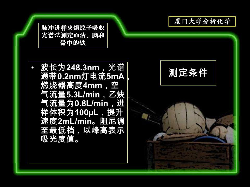 测定条件 波长为 248.3nm ,光谱 通带 0.2nm 灯电流 5mA , 燃烧器高度 4mm ,空 气流量 5.3L/min ,乙炔 气流量为 0.8L/min ,进 样体积为 100μL ,提升 速度 2mL/min 。阻尼调 至最低档,以峰高表示 吸光度值。 脉冲进样火焰原子吸收 光谱法测定血清、脑和 骨中的铁