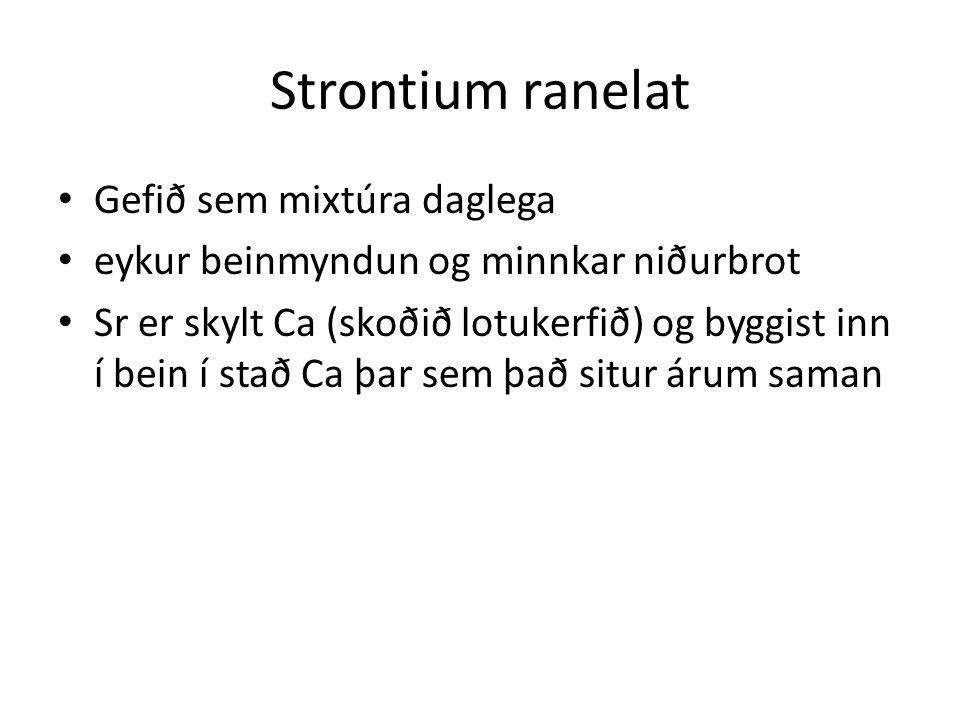 Strontium ranelat Gefið sem mixtúra daglega eykur beinmyndun og minnkar niðurbrot Sr er skylt Ca (skoðið lotukerfið) og byggist inn í bein í stað Ca þar sem það situr árum saman