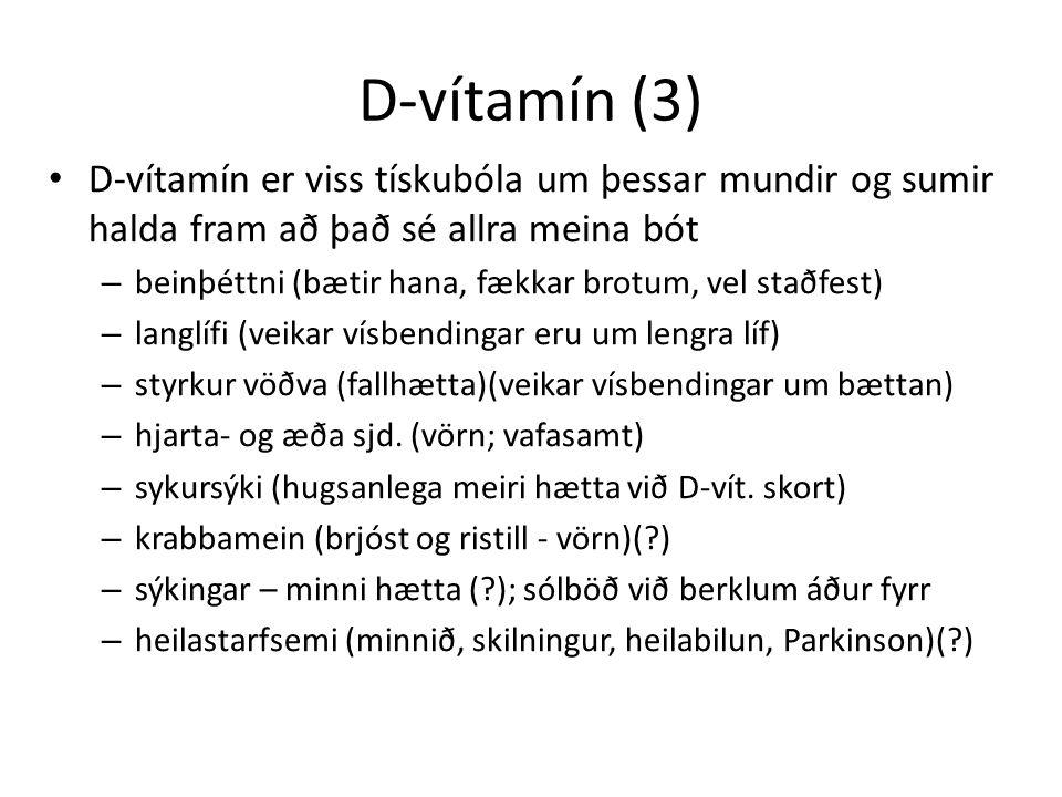 D-vítamín (3) D-vítamín er viss tískubóla um þessar mundir og sumir halda fram að það sé allra meina bót – beinþéttni (bætir hana, fækkar brotum, vel staðfest) – langlífi (veikar vísbendingar eru um lengra líf) – styrkur vöðva (fallhætta)(veikar vísbendingar um bættan) – hjarta- og æða sjd.