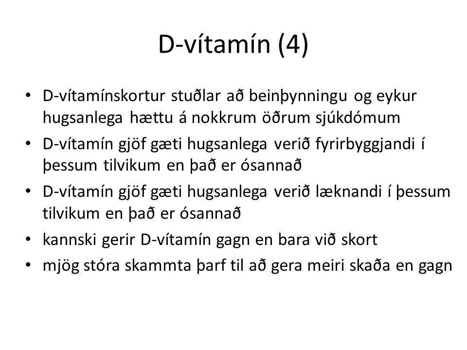 D-vítamín (4) D-vítamínskortur stuðlar að beinþynningu og eykur hugsanlega hættu á nokkrum öðrum sjúkdómum D-vítamín gjöf gæti hugsanlega verið fyrirbyggjandi í þessum tilvikum en það er ósannað D-vítamín gjöf gæti hugsanlega verið læknandi í þessum tilvikum en það er ósannað kannski gerir D-vítamín gagn en bara við skort mjög stóra skammta þarf til að gera meiri skaða en gagn
