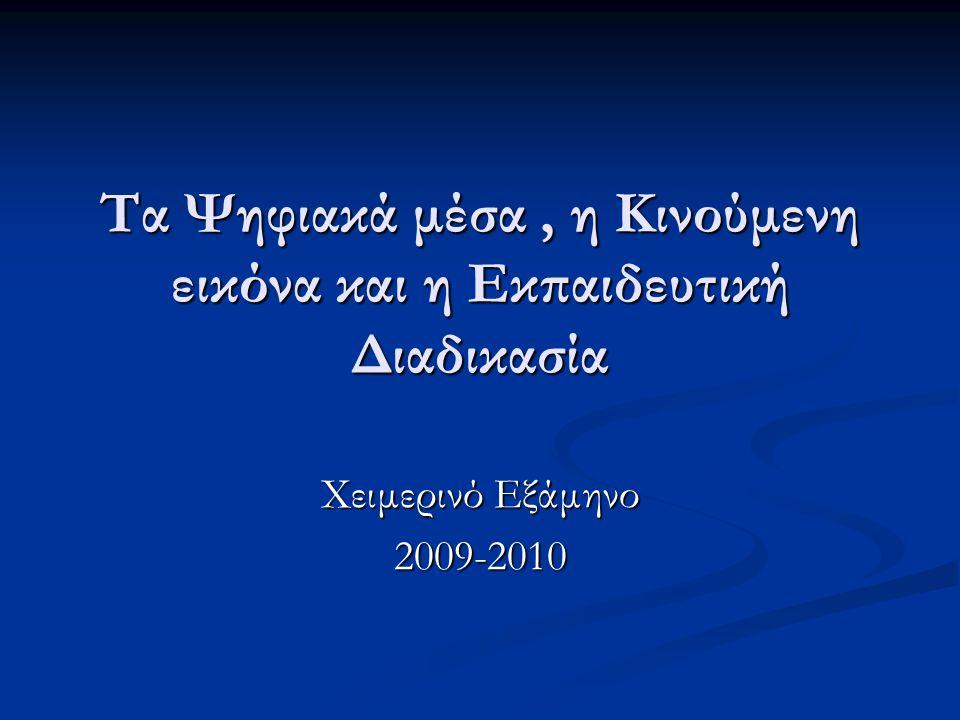 Τα Ψηφιακά μέσα, η Κινούμενη εικόνα και η Εκπαιδευτική Διαδικασία Χειμερινό Εξάμηνο 2009-2010
