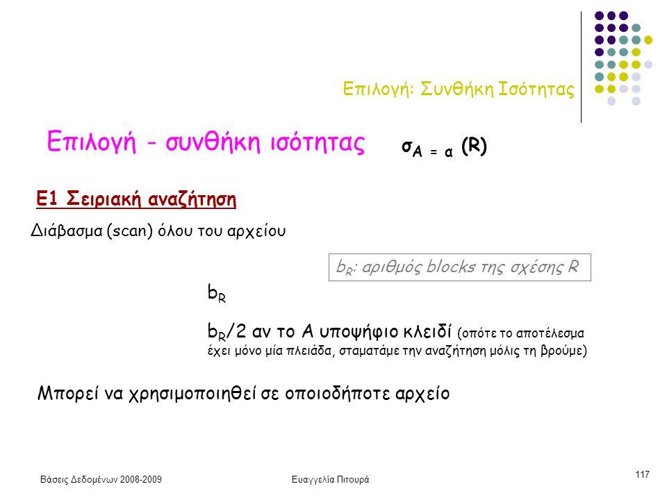 Βάσεις Δεδομένων 2008-2009Ευαγγελία Πιτουρά 117 Επιλογή: Συνθήκη Ισότητας Επιλογή - συνθήκη ισότητας Ε1 Σειριακή αναζήτηση σ Α = α (R) b R /2 αν το Α