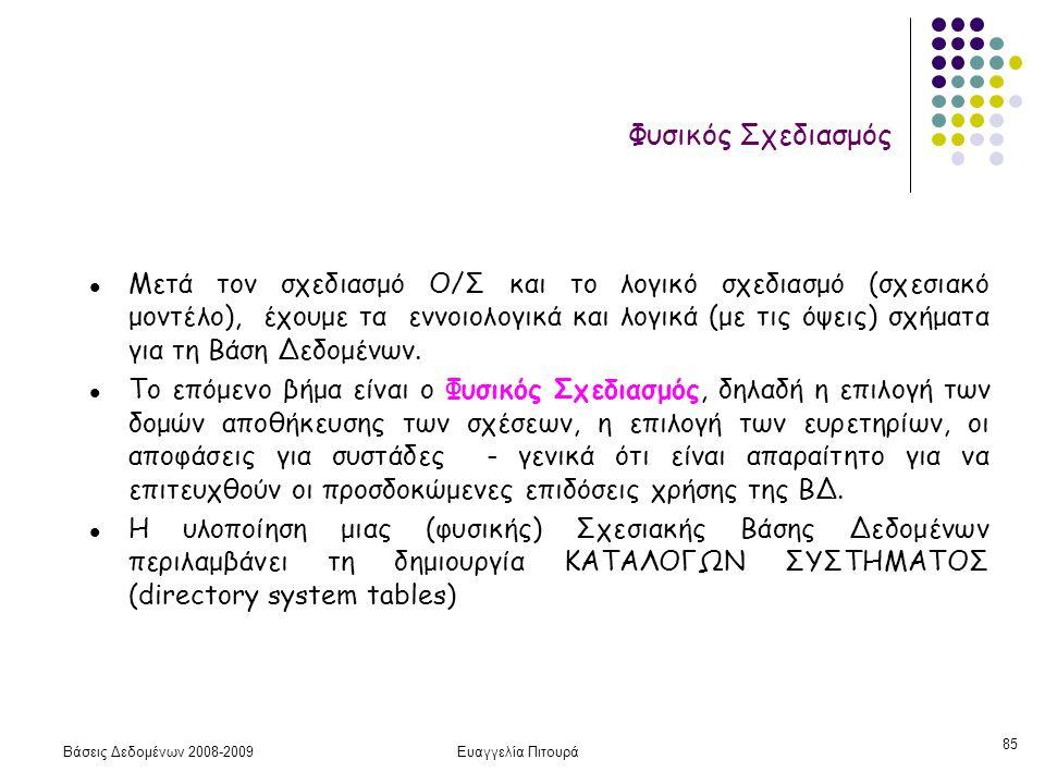 Βάσεις Δεδομένων 2008-2009Ευαγγελία Πιτουρά 85 l Μετά τον σχεδιασμό Ο/Σ και το λογικό σχεδιασμό (σχεσιακό μοντέλο), έχουμε τα εννοιολογικά και λογικά
