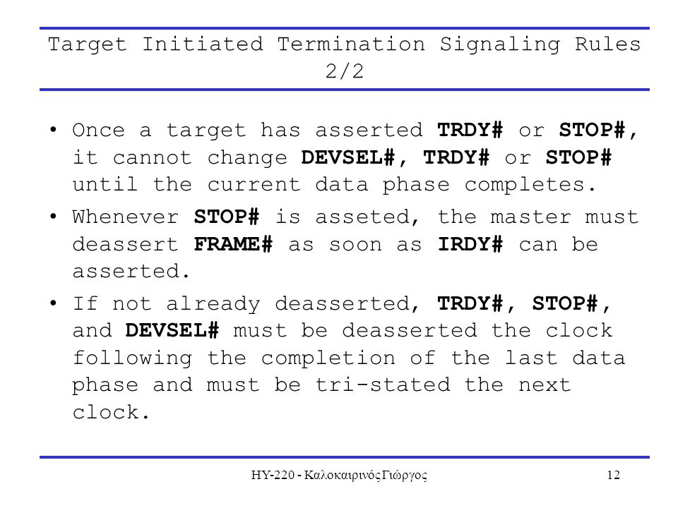 ΗΥ-220 - Καλοκαιρινός Γιώργος12 Target Initiated Termination Signaling Rules 2/2 Once a target has asserted TRDY# or STOP#, it cannot change DEVSEL#, TRDY# or STOP# until the current data phase completes.