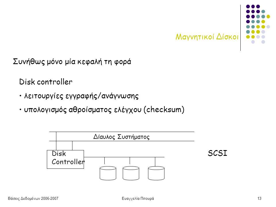 Βάσεις Δεδομένων 2006-2007Ευαγγελία Πιτουρά13 Μαγνητικοί Δίσκοι Συνήθως μόνο μία κεφαλή τη φορά Disk controller λειτουργίες εγγραφής/ανάγνωσης υπολογισμός αθροίσματος ελέγχου (checksum) Disk Controller Δίαυλος Συστήματος SCSI