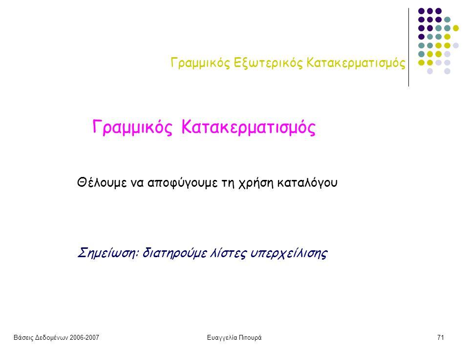 Βάσεις Δεδομένων 2006-2007Ευαγγελία Πιτουρά71 Γραμμικός Εξωτερικός Κατακερματισμός Γραμμικός Κατακερματισμός Θέλουμε να αποφύγουμε τη χρήση καταλόγου Σημείωση: διατηρούμε λίστες υπερχείλισης