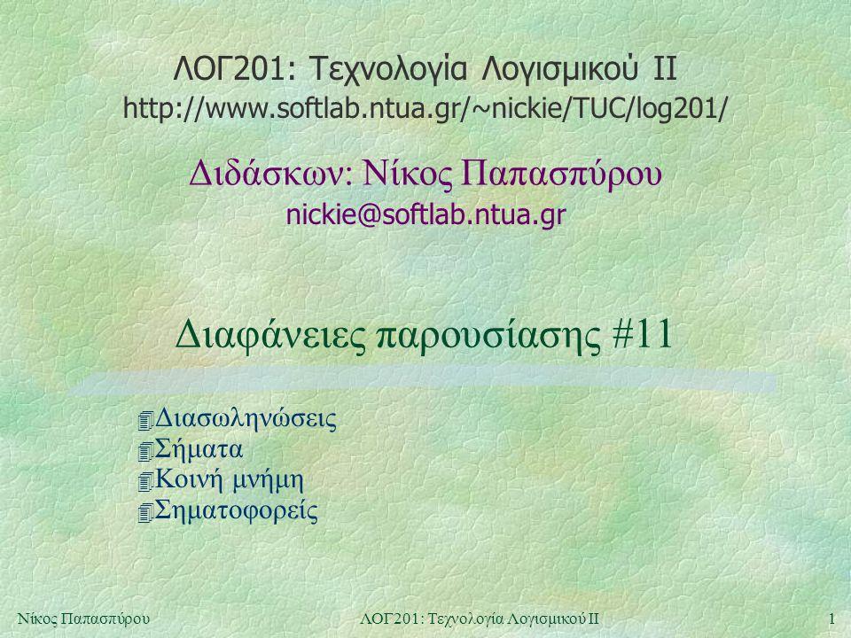 ΛΟΓ201: Τεχνολογία Λογισμικού ΙΙ nickie@softlab.ntua.gr Διδάσκων: Νίκος Παπασπύρου http://www.softlab.ntua.gr/~nickie/TUC/log201/ 1Νίκος ΠαπασπύρουΛΟΓ201: Τεχνολογία Λογισμικού ΙΙ Διαφάνειες παρουσίασης #11 4 Διασωληνώσεις 4 Σήματα 4 Κοινή μνήμη 4 Σηματοφορείς