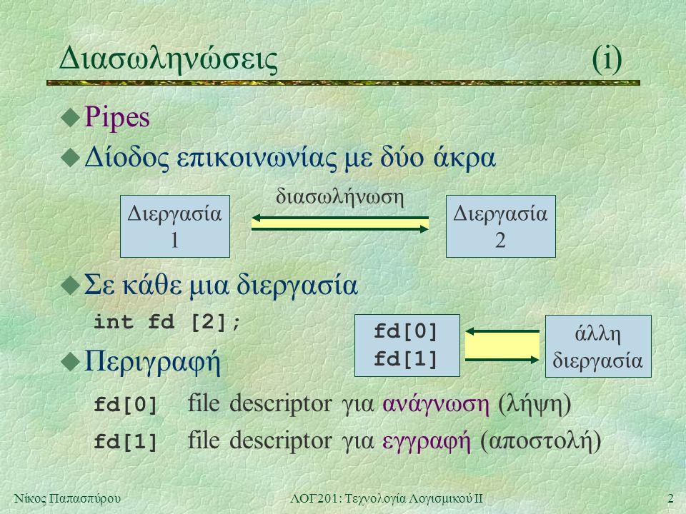 2Νίκος ΠαπασπύρουΛΟΓ201: Τεχνολογία Λογισμικού ΙΙ Διασωληνώσεις(i) u Pipes u Δίοδος επικοινωνίας με δύο άκρα  Σε κάθε μια διεργασία int fd [2];  Περιγραφή fd[0] file descriptor για ανάγνωση (λήψη) fd[1] file descriptor για εγγραφή (αποστολή) Διεργασία 1 Διεργασία 2 διασωλήνωση άλλη διεργασία fd[0] fd[1]