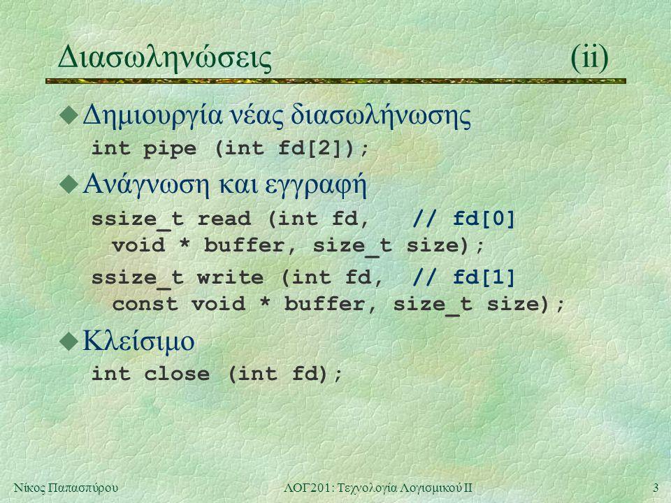3Νίκος ΠαπασπύρουΛΟΓ201: Τεχνολογία Λογισμικού ΙΙ Διασωληνώσεις(ii) u Δημιουργία νέας διασωλήνωσης int pipe (int fd[2]); u Ανάγνωση και εγγραφή ssize_t read (int fd, // fd[0] void * buffer, size_t size); ssize_t write (int fd, // fd[1] const void * buffer, size_t size); u Κλείσιμο int close (int fd);