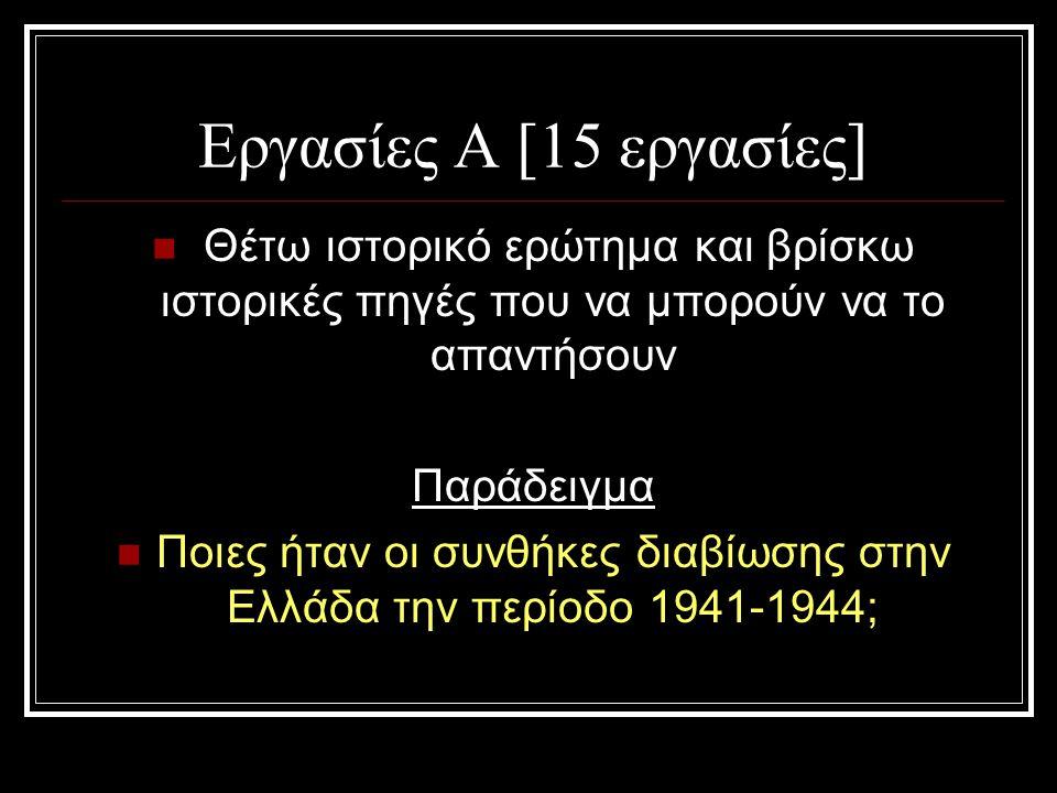 Εργασίες Α [15 εργασίες] Θέτω ιστορικό ερώτημα και βρίσκω ιστορικές πηγές που να μπορούν να το απαντήσουν Παράδειγμα Ποιες ήταν οι συνθήκες διαβίωσης στην Ελλάδα την περίοδο 1941-1944;