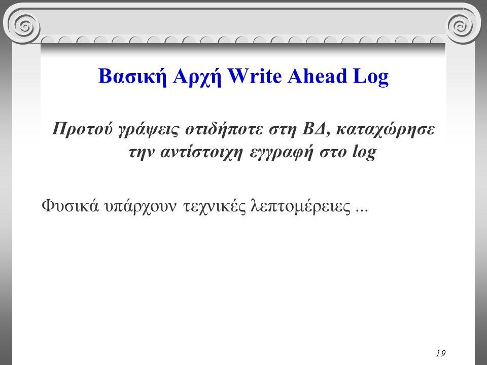 19 Βασική Αρχή Write Ahead Log Προτού γράψεις οτιδήποτε στη ΒΔ, καταχώρησε την αντίστοιχη εγγραφή στο log Φυσικά υπάρχουν τεχνικές λεπτομέρειες...