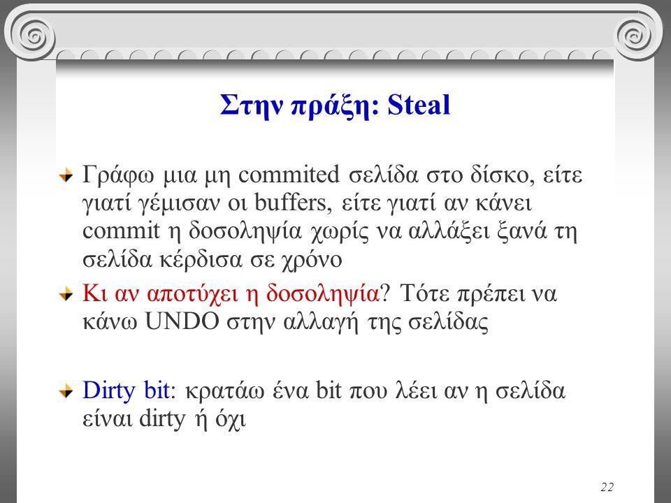 22 Στην πράξη: Steal Γράφω μια μη commited σελίδα στο δίσκο, είτε γιατί γέμισαν οι buffers, είτε γιατί αν κάνει commit η δοσοληψία χωρίς να αλλάξει ξα