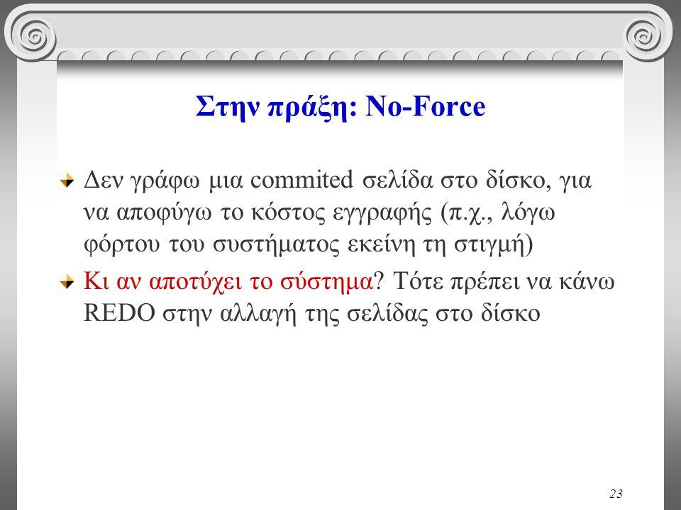 23 Στην πράξη: No-Force Δεν γράφω μια commited σελίδα στο δίσκο, για να αποφύγω το κόστος εγγραφής (π.χ., λόγω φόρτου του συστήματος εκείνη τη στιγμή) Κι αν αποτύχει το σύστημα.