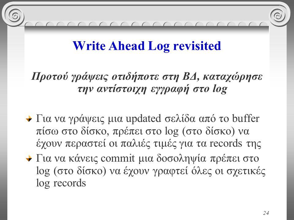 24 Write Ahead Log revisited Προτού γράψεις οτιδήποτε στη ΒΔ, καταχώρησε την αντίστοιχη εγγραφή στο log Για να γράψεις μια updated σελίδα από το buffe