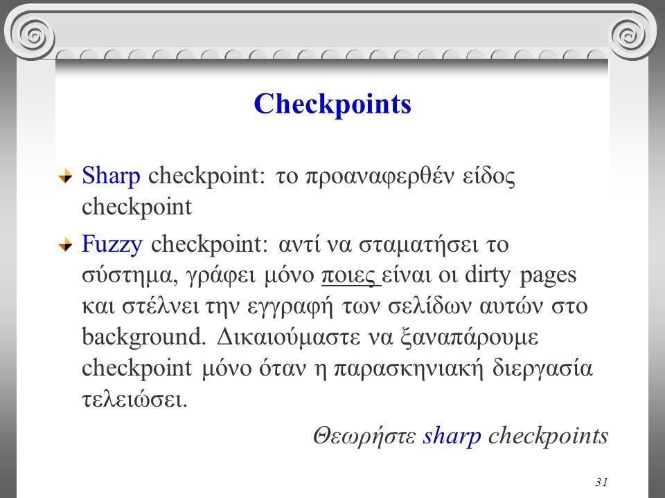 31 Checkpoints Sharp checkpoint: το προαναφερθέν είδος checkpoint Fuzzy checkpoint: αντί να σταματήσει το σύστημα, γράφει μόνο ποιες είναι οι dirty pages και στέλνει την εγγραφή των σελίδων αυτών στο background.